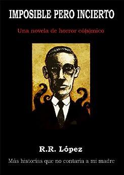 Imposible pero incierto (una novela de horror có[s] mico) (Serie Historias que no contaría a mi madre nº 2) de [López, R. R.]