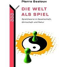 Die Welt als Spiel: Spieltheorie in Gesellschaft, Wirtschaft und Natur