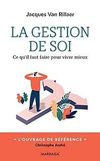 La gestion de soi : Ce qu'il faut faire pour vivre mieux par Jacques van Rillaer