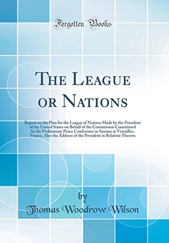 The League or Nations: Report on the Plan for the League of Nations Made by the President of the United States on Behalf of the Commission Co