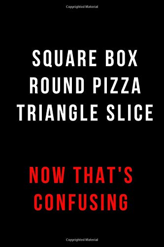 Square Box Round Pizza Triangle Slice Now That's Confusing: Blank Lined Journal Pizza Slice Boxen
