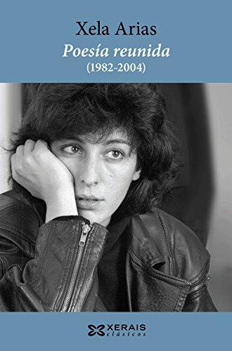 Poesía reunida (1982-2004). Xela Arias (Edición Literaria - Xerais Clásicos)