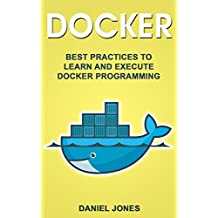 Docker: Best Practices to Learn and Execute Docker Programming (English Edition)