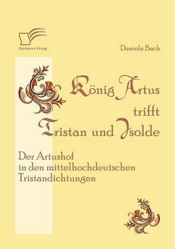 K??nig Artus trifft Tristan und Isolde: Der Artushof in den mittelhochdeutschen Tristandichtungen by Daniela Bach (2012-01-31)