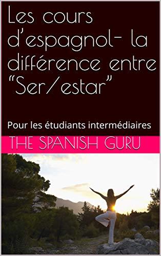 """Couverture du livre Les cours d'espagnol- la différence entre """"Ser estar"""": Pour les étudiants intermédiaires"""
