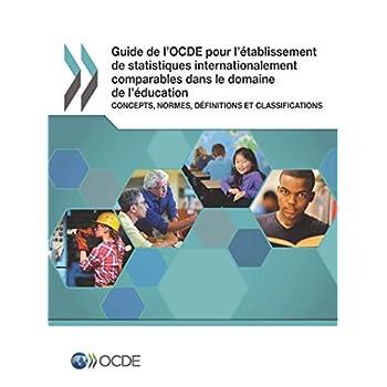 Guide de l'OCDE pour l'établissement de statistiques internationalement comparables dans le domaine de l'éducation : Concepts, normes, définitions et classifications: Edition 2018
