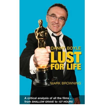 [(Danny Boyle: Lust for Life: Critical Analysis of All the Films from Shallow Grave to 127 Hours)] [ By (author) Mark Browning ] [March, 2011]