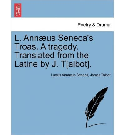 L. Ann Us Seneca's Troas. a Tragedy. Translated from the Latine by J. T[albot]. (Paperback) - Common