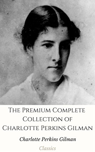 The Premium Major Collection of Charlotte Perkins Gilman (Annotated): (Collection Includes Herland, The Man made World, The Yellow Wallpaper, What Diantha Did, And More) (English Edition)