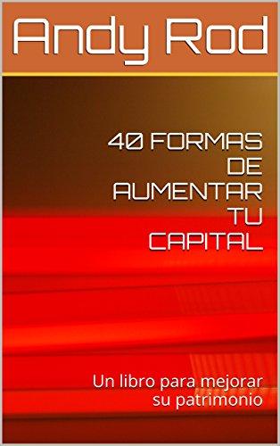 40 FORMAS DE AUMENTAR TU CAPITAL: Un libro para mejorar tu patrimonio por Andy Rod