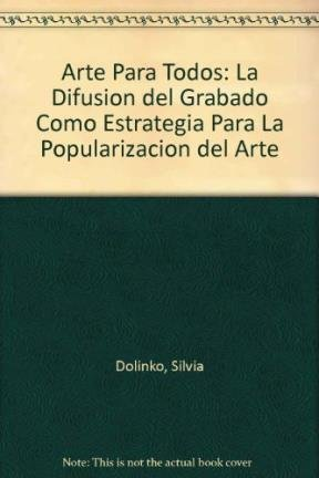 Arte Para Todos: La Difusion del Grabado Como Estrategia Para La Popularizacion del Arte por Silvia Dolinko