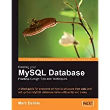 Creating your MySQL Database: Practical Design Tips and Techniques: A short guide for everyone on how to structure your data and set-up your MySQL database tables efficiently and easily. by Marc DeLisle (2006-11-25)