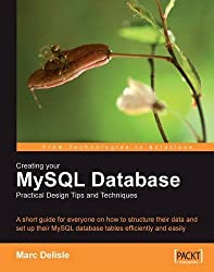 Creating your MySQL Database: Practical Design Tips and Techniques: A short guide for everyone on how to structure your data and set-up your MySQL database tables efficiently and easily. by Marc DeLisle (2006) Paperback