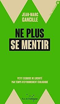 Ne plus se mentir par Jean-Marc Gancille