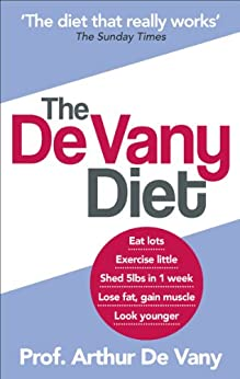The De Vany Diet: Eat lots, exercise little; shed 5lbs in 1 week, lose fat; gain muscle, look younger; feel stronger by [Vany, Arthur De]