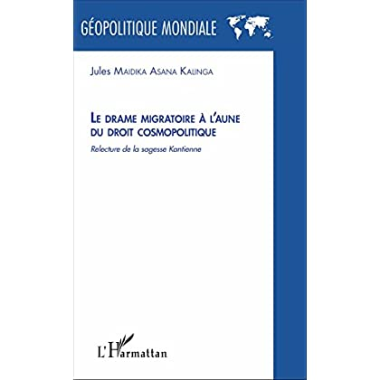 Le drame migratoire à l'aune du droit cosmolitique: Relecture de la sagesse Kantienne (Géopolitique mondiale)