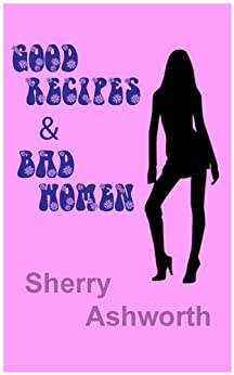 Good Recipes and Bad Women by [Ashworth, Sherry]