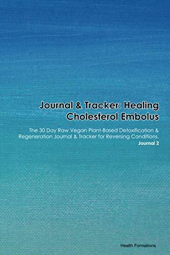 Journal & Tracker: Healing Cholesterol Embolus: The 30 Day Raw Vegan Plant-Based Detoxification & Regeneration Journal & Tracker for Reversing Conditions. Journal 2