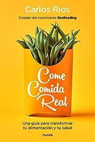 Come comida real: Una guía para transformar tu alimentación y tu salud par Carlos Ríos