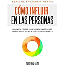 Cómo influir en las personas: Aprende a ejercer la influencia en los demás para mejorar tus relaciones interpersonales (Eficiencia Mental)