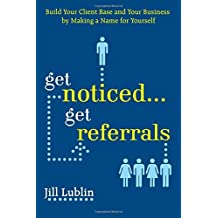 Get Noticed... Get Referrals: Build Your Client Base and Your Business by Making a Name For Yourself by Jill Lublin (1-Jun-2008) Paperback