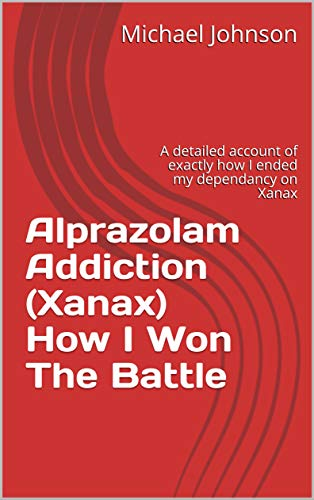Alprazolam Addiction (Xanax)  How I Won The Battle: A detailed account of exactly how I ended my dependancy on Xanax (English Edition)