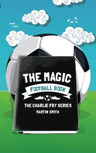 The Magic Football Book: (Football book for kids 7-13): Volume 3 (The Charlie Fry Series)