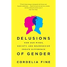 Delusions of Gender: How Our Minds, Society, and Neurosexism Create Difference by Cordelia Fine (2011-08-08)