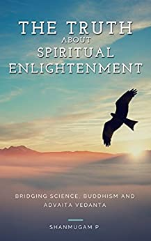 The Truth About Spiritual Enlightenment: Bridging Science, Buddhism and Advaita Vedanta by [P, Shanmugam]