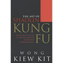 The Art Of Shaolin Kung Fu: The Secrets of Kung Fu for self-defence, health and enlightenment by Wong Kiew Kit (2001-08-02)