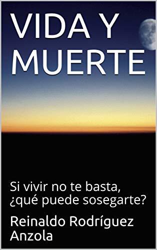 VIDA Y MUERTE: Si vivir no te basta, ¿qué puede sosegarte? por Reinaldo Rodríguez Anzola