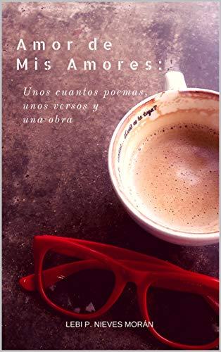 Amor de mis amores: Unos cuantos poemas, unos versos y una obra por Lebi P. Nieves Moran