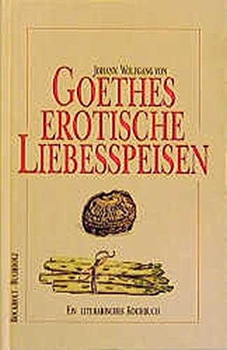 Goethes erotische Liebesspeisen: Ein literarisches Kochbuch