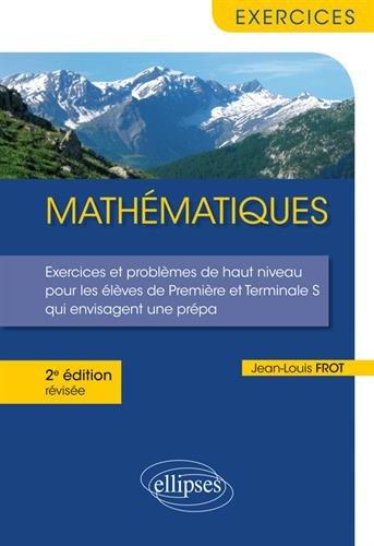 Mathématiques - Exercices et problèmes de haut niveau pour les élèves de Première et Terminale S qui envisagent une prépa - 2e édition révisée par Jean-Louis Frot