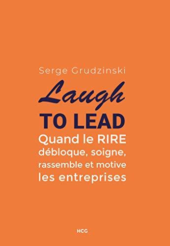 Laugh to Lead: Quand le RIRE débloque, soigne, rassemble et motive les entreprises par  Serge Grudzinski