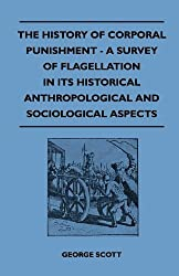 The History of Corporal Punishment - A Survey of Flagellation in Its Historical Anthropological and Sociological Aspects