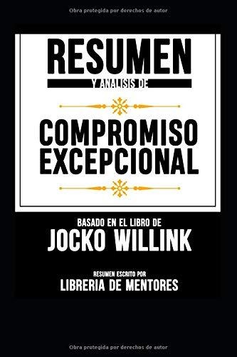 """Resumen Y Analisis De """"Compromiso Excepcional"""" Basado En El Libro De Jocko Willink"""