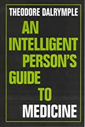 An Intelligent Person's Guide to Medicine by Theodore Dalrymple (2001-07-12)