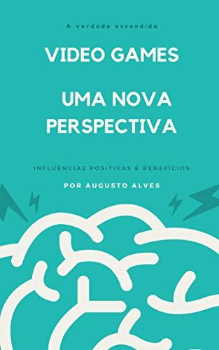 VIDEO GAMES, UMA NOVA PERSPECTIVA: Influências positivas e benefícios (Portuguese Edition) (Video Kinect)