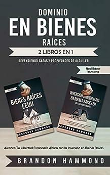 Dominio en Bienes Raíces: Revendiendo Casas y Propiedades de Alquiler (2 libros en 1): Alcanza Tu Libertad Financiera Ahora con la Inversión en Bienes Raíces PDF Descargar Gratis