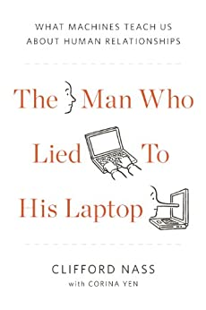 The Man Who Lied to His Laptop: What We Can Learn About Ourselves from Our Machines by [Nass, Clifford, Yen, Corina]