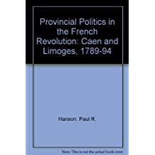 Provincial Politics in the French Revolution: Caen and Limoges, 1789-1794 by Paul R. Hanson (1989-10-02)
