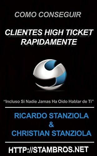 Como conseguir clientes high ticket rapidamente: Incluso si nadie jamas ha escuchado hablar sobre ti por Ricardo Stanziola
