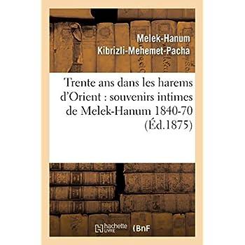 Trente ans dans les harems d'Orient: souvenirs intimes de Melek-Hanum, femme de S. A. le grand-vizir Kibrizli-Mehemet-Pacha, 1840-1870
