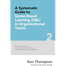 A Systematic Guide To Game-based Learning (GBL) In Organizational Teams: Transform Performance Through Experiential Learning, Social Learning and Team Dynamics: Volume 2 (The Systematic Guide Series)