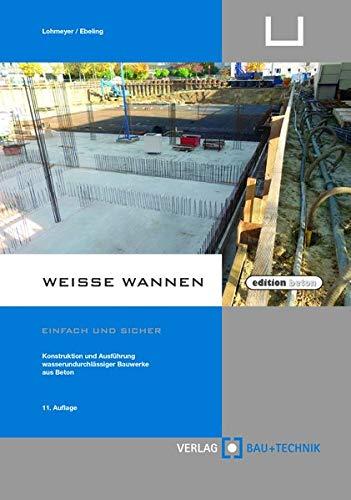 Weiße Wannen - einfach und sicher: Konstruktion und Ausführung wasserundurchlässiger Bauwerke aus Beton (edition beton) (U-wannen)