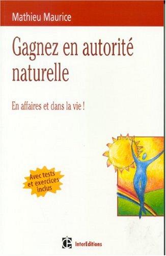Gagner en autorité naturelle : En affaires et dans la vie ! (avec tests et exercices inclus)