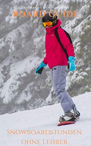 Snowboard Guide: Praxiswissen vom Profi geeignet für Anfänger und Fortgeschrittene: Snowboardstunden ohne Lehrer, lerne Snowboarden wie in der Snowboardschule. + Alle Beginnertricks für den Fun-Park -