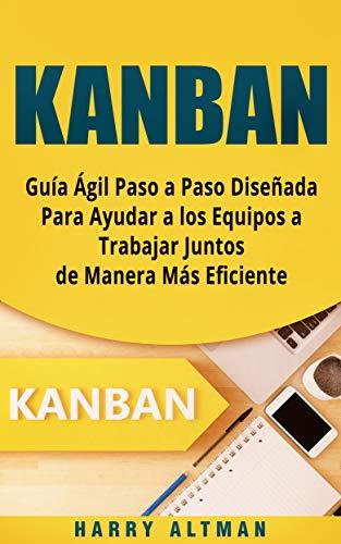 KANBAN: Guía Ágil Paso a Paso Diseñada Para Ayudar a los Equipos a Trabajar Juntos de Manera Más Eficiente (Kanban in Spanish/ Kanban en Español) por Harry Altman