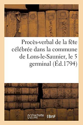 Procès-verbal de la fête célébrée dans la commune de Lons-le-Saunier, le 5 germinal (Éd.1794): au sujet de la loi du 28 ventôse, qui rapporte celles des 19, 27 juillet et 9 août 1793...